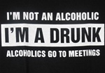 I'm not an alcoholic I'M A DRUNK, Alcoholics go to meetings t-shirt-CLICK ME!