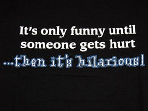It's Only Funny Until Someone Gets Hurt...Then It's Hilarious T-Shirt-CLICK ME!